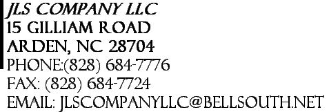 JLS Company LLC 15 Gilliam Road Arden, NC 28704 Phone:(828) 684-7776      Fax: (828) 684-7724 Email: jlscompanyllc@bellsouth.net